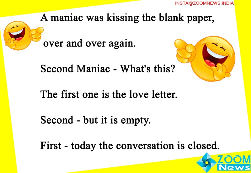Today Joke A maniac was kissing the blank paper over and over again. Second Maniac - What's this?