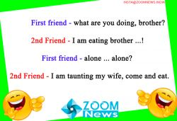 First friend - what are you doing, brother,  Another friend - I am eating brother,  First friend - alone alone?