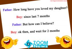 Today Jokes | Father: How long have you loved my daughter? Boy: since last 7 months Father: But how can I believe? Boy: ok then, and wait for 2 months