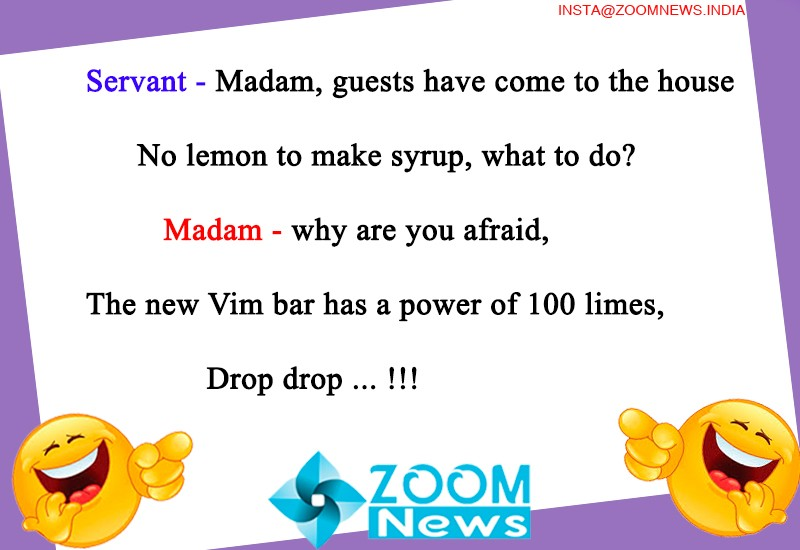 Servant - Madam, guests have come to the house No lemon to make syrup, what to do?  Madam - why are you afraid, The new Vim bar has a power of 100 limes, Drop drop