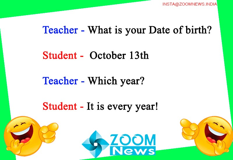 Teacher - What is your date of birth   Student - october 13th  Teacher - Which year?  Student - It is every year!